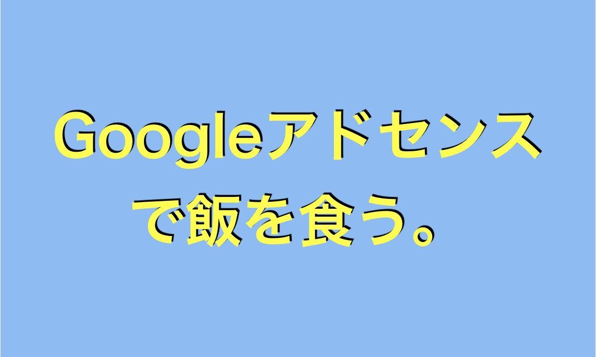 Googleアドセンスで飯を食う